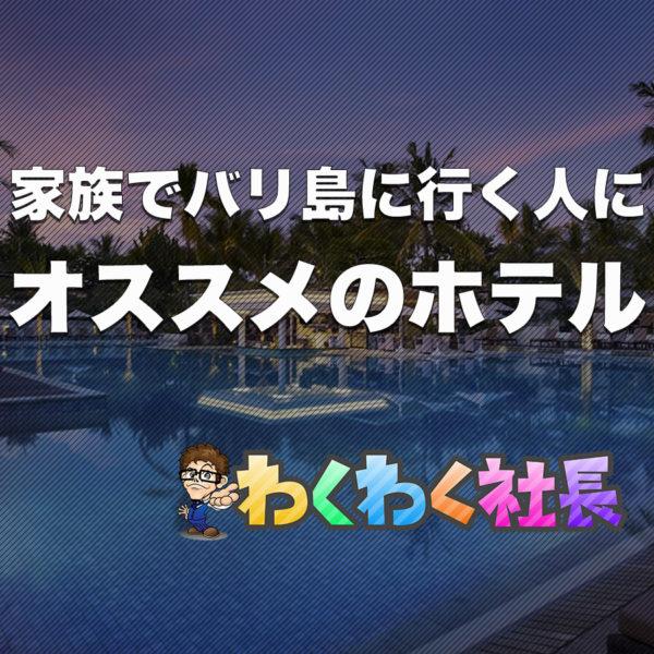 バリ島フリークがオススメする、バリ島に家族(子供)と行くならオススメのホテルは?