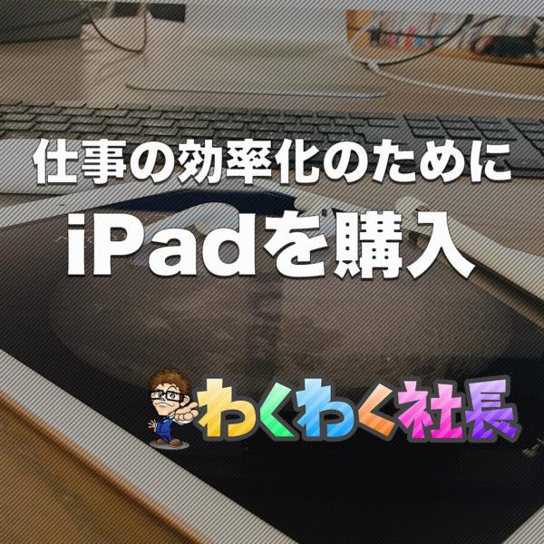 わくわく社長が仕事の効率化のためにiPadを選んだ3つの理由とは?
