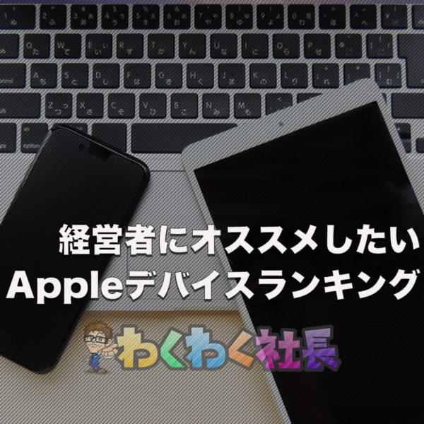 経営者目線で見る、Apple製品の使用したいデバイスランキングとは?