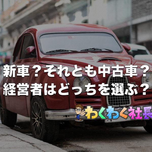 【新車派?それとも中古車派??】経営者目線から考えてみた!