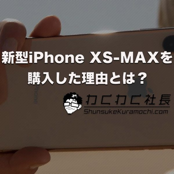 【i Pnone XS-MAXを選んだ理由とは?】スマホをビジネスツールとして
